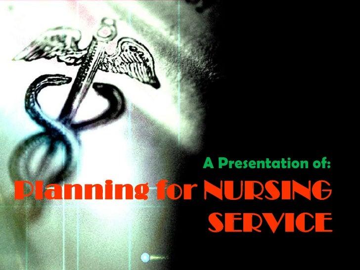 A Presentation of:Planning for NURSING             SERVICE