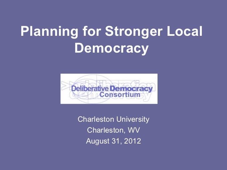 Planning for Stronger Local       Democracy        Charleston University          Charleston, WV          August 31, 2012