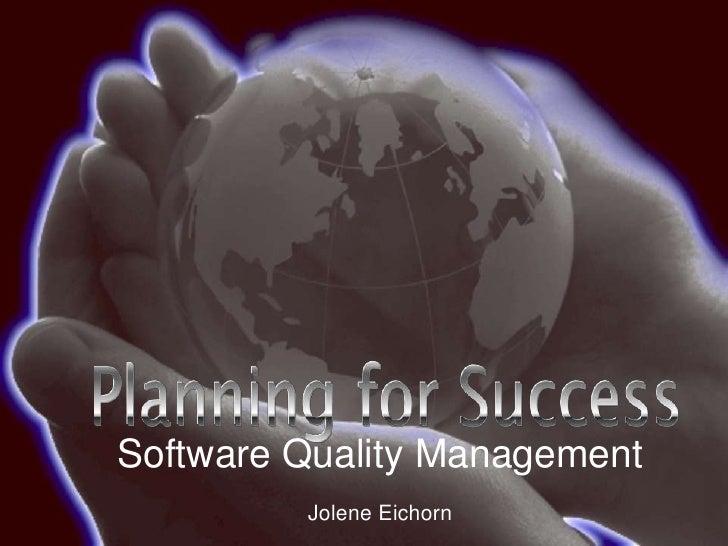 Software Quality Management<br />Jolene Eichorn<br />