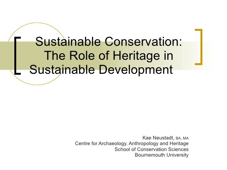 Sustainable Conservation: The Role of Heritage in Sustainable Development  Kae Neustadt,  BA, MA Centre for Archaeology, A...