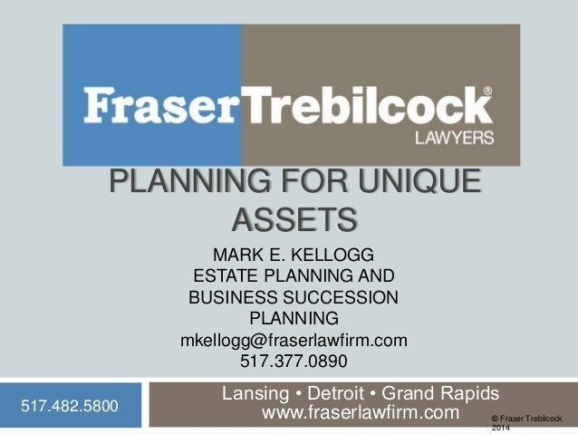 PLANNING FOR UNIQUE ASSETS MARK E. KELLOGG ESTATE PLANNING AND BUSINESS SUCCESSION PLANNING mkellogg@fraserlawfirm.com 517...