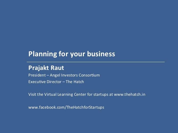 Planning for your business  Prajakt Raut President – Angel Investors Consor2um Execu2ve Director...