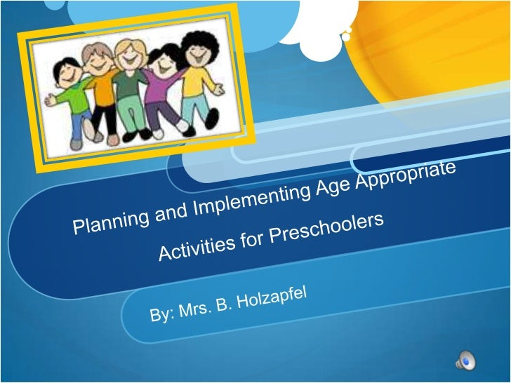Planning and Implementing Age Appropriate Activities for Preschoolers<br />By: Mrs. B. Holzapfel<br />