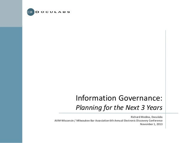 Information Governance: Planning for the Next 3 Years Richard Medina, Doculabs AIIM-Wisconsin / Milwaukee Bar Association ...