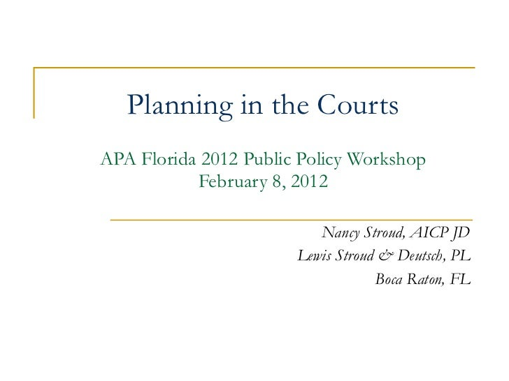 Planning in the Courts APA Florida 2012 Public Policy Workshop February 8, 2012 Nancy Stroud, AICP JD Lewis Stroud & Deuts...