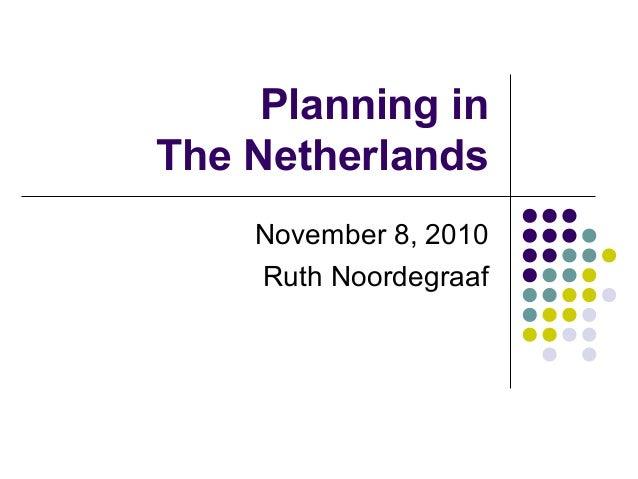 Planning in The Netherlands November 8, 2010 Ruth Noordegraaf