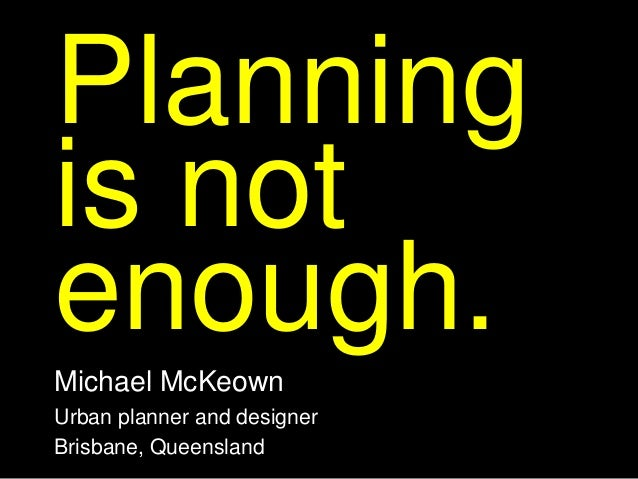 Planningis notenough.Michael McKeownUrban planner and designerBrisbane, Queensland