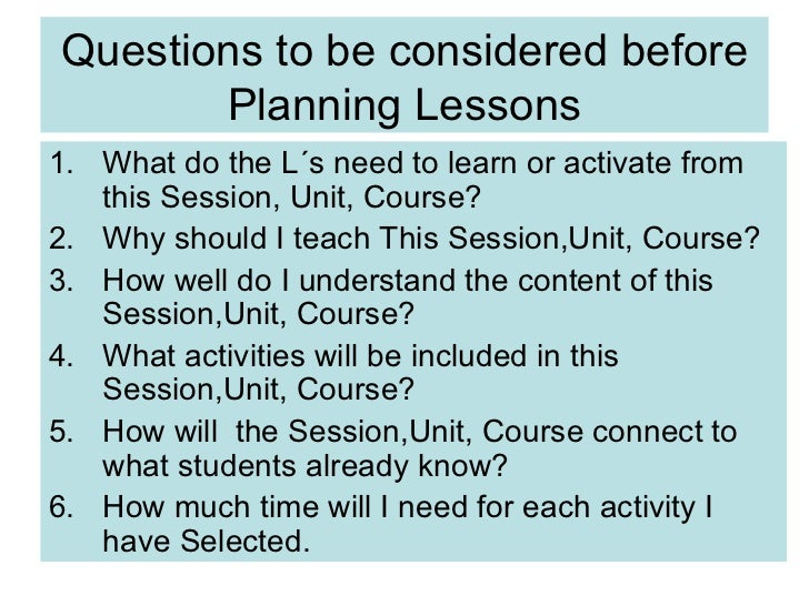 Questions to be considered before Planning Lessons <ul><li>What do the L´s need to learn or activate from this Session, Un...