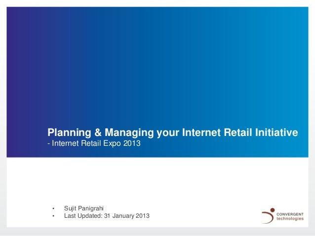 Planning & Managing your Internet Retail Initiative- Internet Retail Expo 2013 •   Sujit Panigrahi •   Last Updated: 31 Ja...
