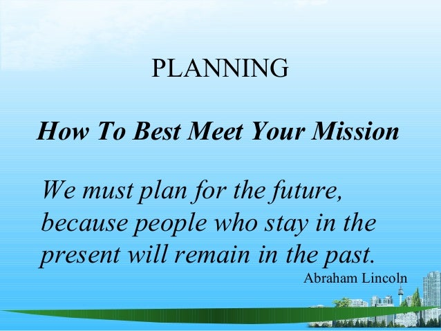 PLANNING How To Best Meet Your Mission We must plan for the future, because people who stay in the present will remain in ...