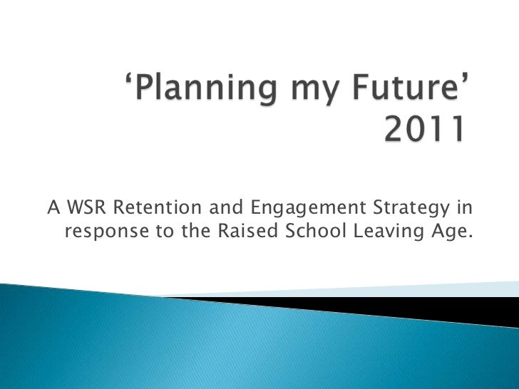 'Planning my Future' 2011<br />A WSR Retention and Engagement Strategy in response to the Raised School Leaving Age.<br />