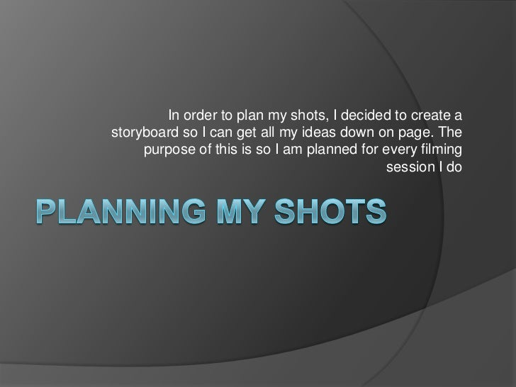 Planning my shots<br />In order to plan my shots, I decided to create a storyboard so I can get all my ideas down on page....