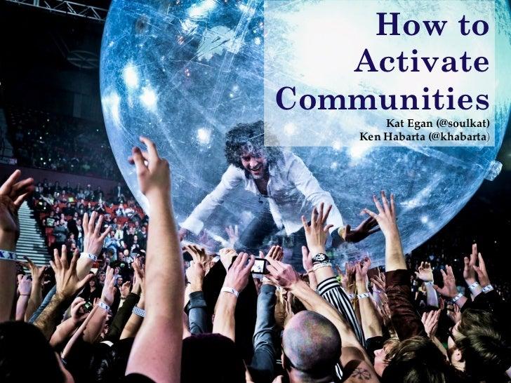 "How to   ActivateCommunities!        Kat Egan (@soulkat)!    Ken Habarta (@khabarta)"""