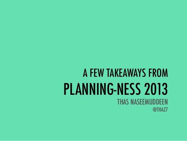 A FEW TAKEAWAYS FROMPLANNING-NESS 2013THAS NASEEMUDDEEN@THAZ7