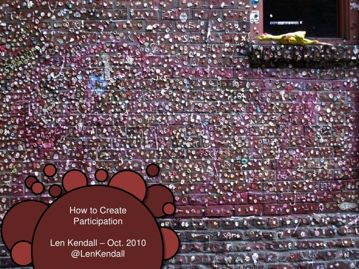How to Create<br />Participation<br />Len Kendall – Oct. 2010<br />@LenKendall<br />