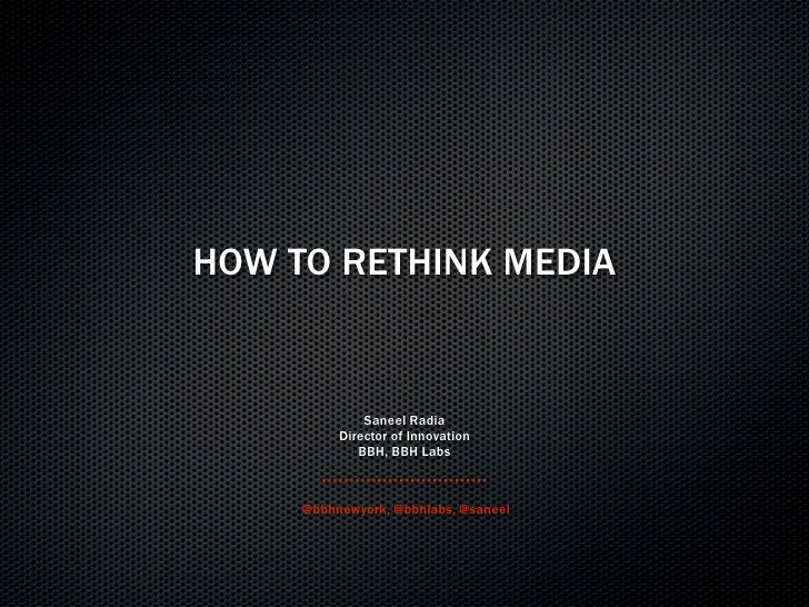 HOW TO RETHINK MEDIA                 Saneel Radia           Director of Innovation              BBH, BBH Labs         @bbh...