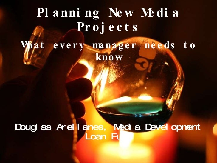 Planning New Media Projects What every manager needs to know Douglas Arellanes, Media Development Loan Fund