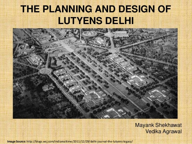 THE PLANNING AND DESIGN OF LUTYENS DELHI  Mayank Shekhawat Vedika Agrawal Image Source: http://blogs.wsj.com/indiarealtime...