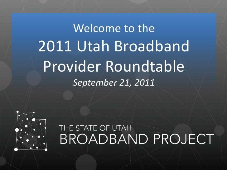 Welcome to the <br />2011 Utah Broadband Provider Roundtable<br />September 21, 2011<br />
