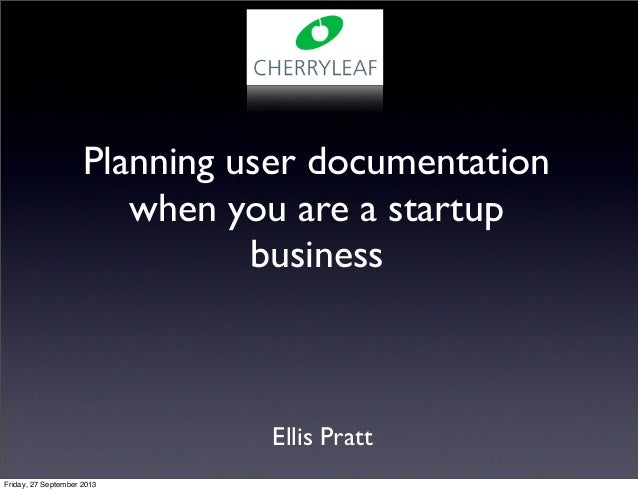 Ellis Pratt Planning user documentation when you are a startup business Friday, 27 September 2013