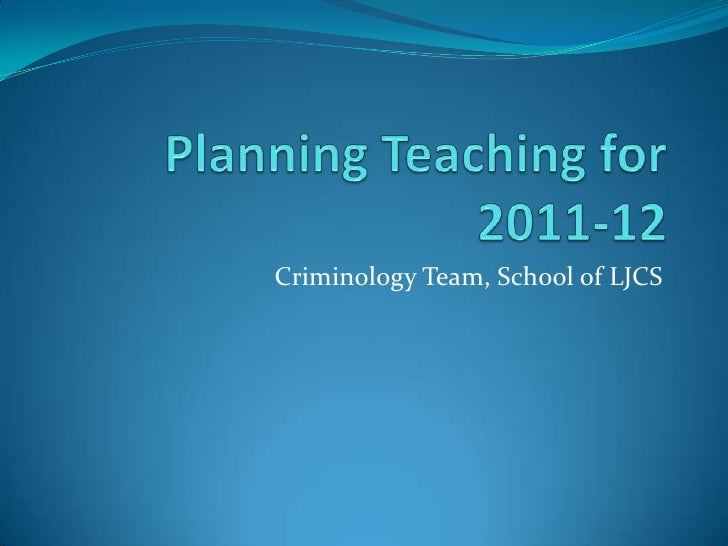 Planning Teaching for 2011-12<br />Criminology Team, School of LJCS<br />