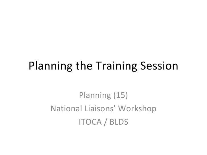 Planning the Training Session Planning (15) National Liaisons' Workshop ITOCA / BLDS