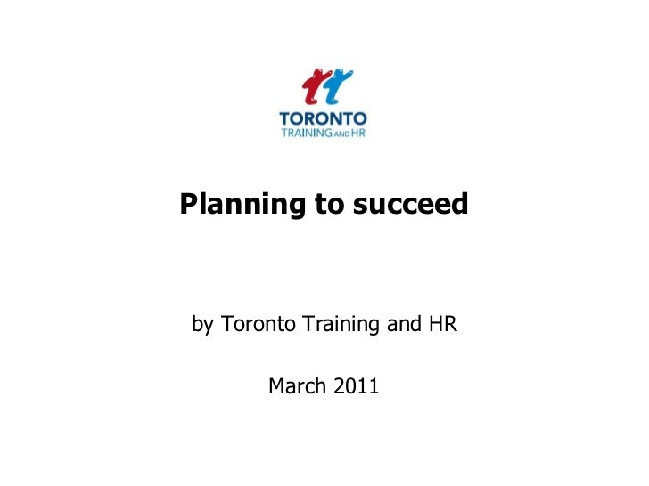 Planning to succeed <br />by Toronto Training and HR <br />March 2011<br />
