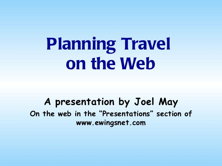 "Planning Travel  on the Web A presentation by Joel May On the web in the ""Presentations"" section of www.ewingsnet.com"