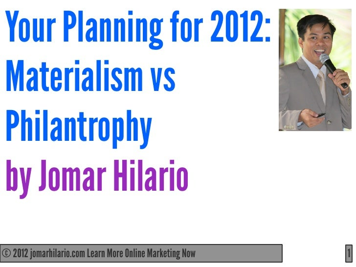 Your Planning for 2012:Materialism vsPhilantrophyby Jomar Hilario© 2012 jomarhilario.com Learn More Online Marketing Now  ...