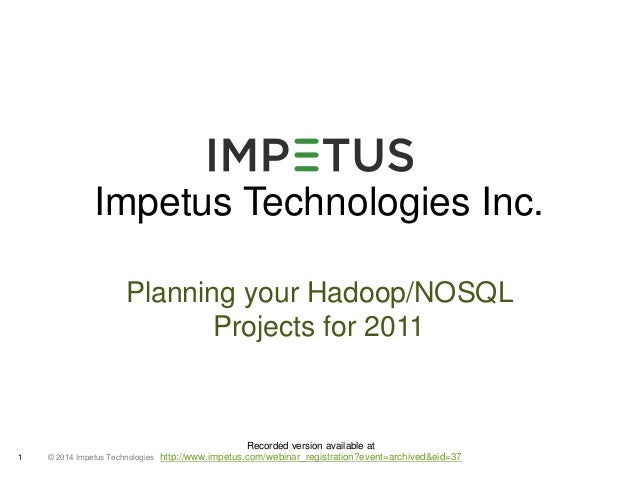 Impetus Technologies Inc.  Planning your Hadoop/NOSQL  © 2014 1 Impetus Technologies  Projects for 2011  Recorded version ...
