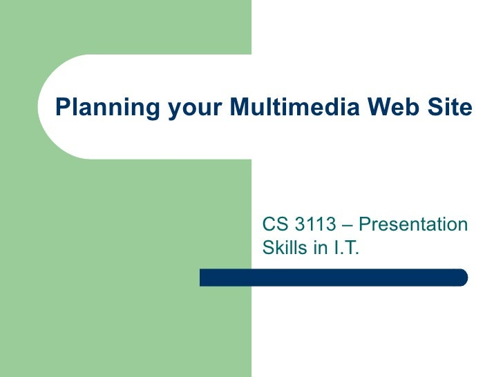 Planning your Multimedia Web Site CS 3113 – Presentation Skills in I.T.