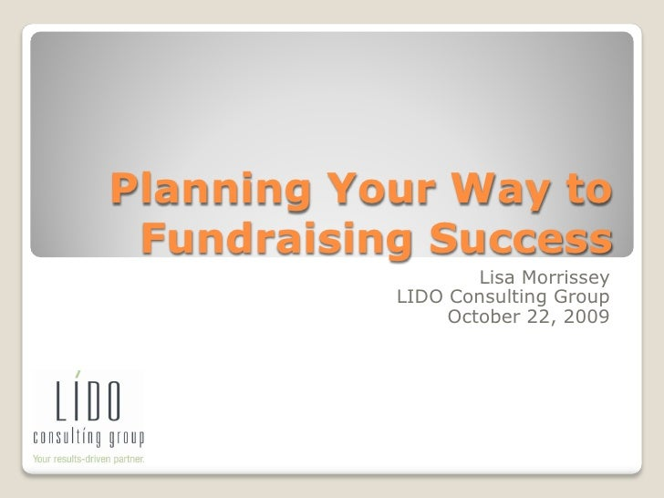 Planning Your Way to  Fundraising Success                    Lisa Morrissey            LIDO Consulting Group              ...