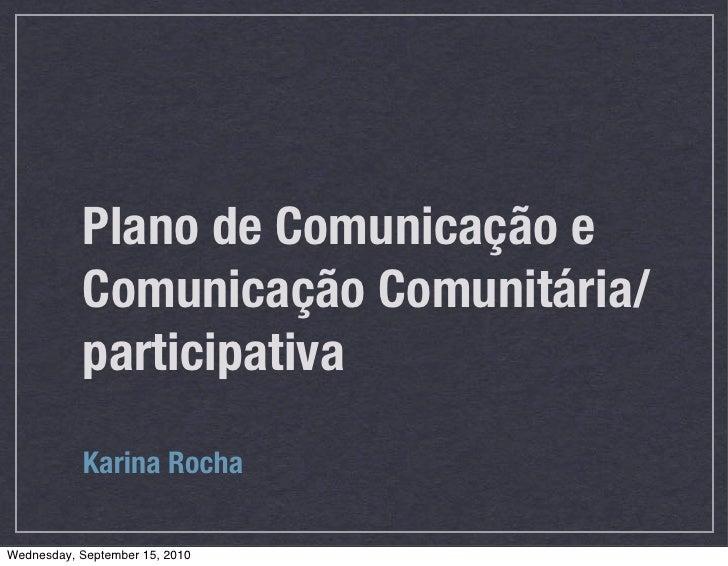 Plano de Comunicação e           Comunicação Comunitária/           participativa           Karina RochaWednesday, Septemb...