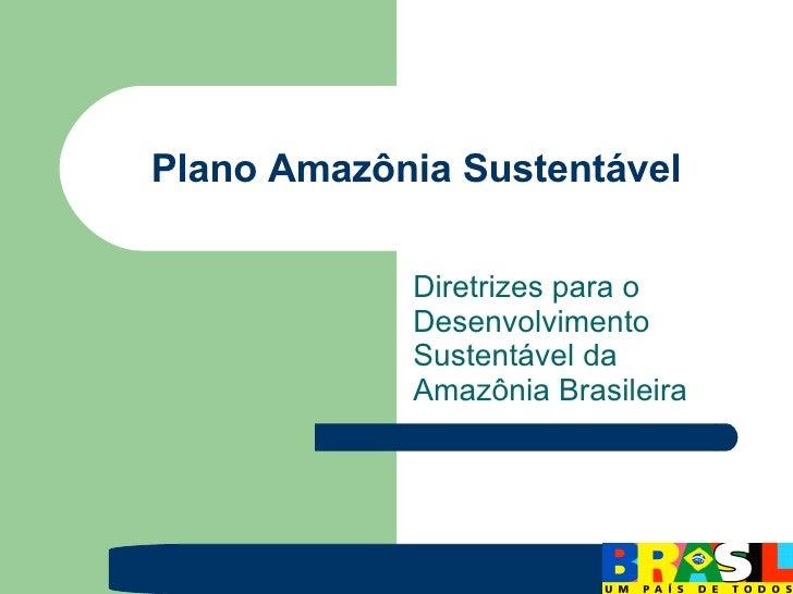 Plano Amazônia Sustentável Diretrizes para o Desenvolvimento Sustentável da Amazônia Brasileira
