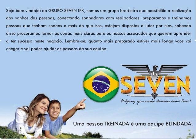 Seja bem vindo(a) ao GRUPO SEVEN IFX, somos um grupo brasileiro que possibilita a realização dos sonhos das pessoas, conec...