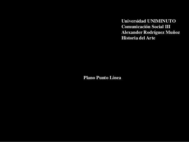 Universidad UNIMINUTO Comunicación Social III Alexander Rodríguez Muñoz Historia del Arte  Plano Punto Línea