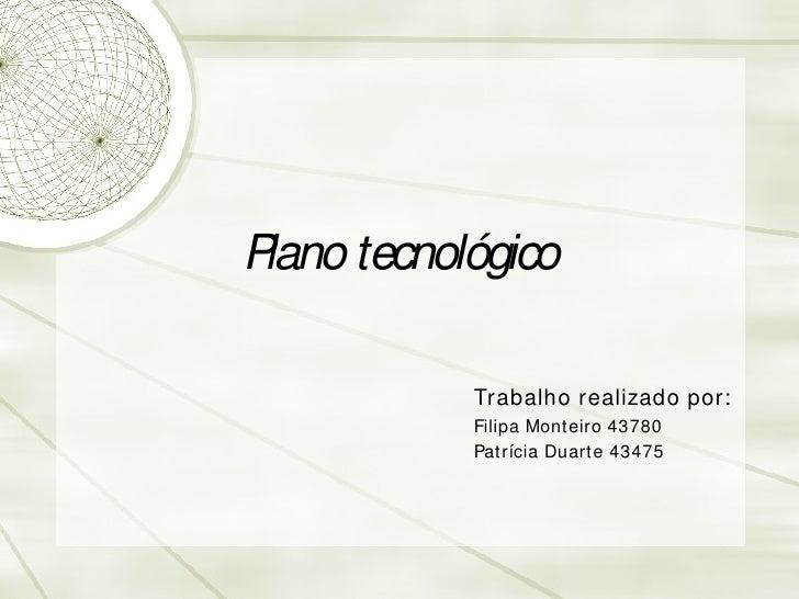 Plano tecnol ógico Trabalho realizado por: Filipa Monteiro 43780 Patr ícia Duarte 43475