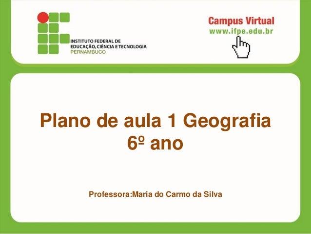 Plano de aula 1 Geografia6º anoProfessora:Maria do Carmo da Silva