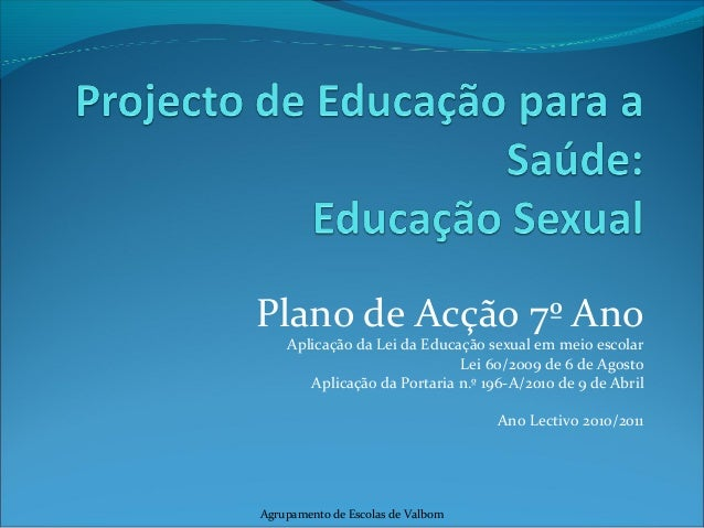 Plano de Acção 7º Ano Aplicação da Lei da Educação sexual em meio escolar Lei 60/2009 de 6 de Agosto Aplicação da Portaria...