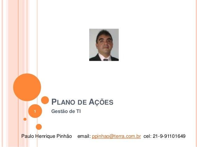 PLANO DE AÇÕES 1  Gestão de TI  Paulo Henrique Pinhão  email: ppinhao@terra.com.br cel: 21-9-91101649