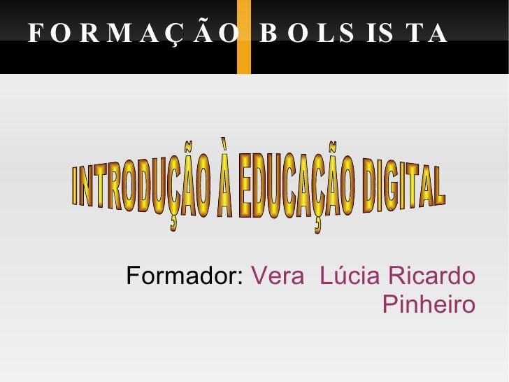 FORMAÇÃO BOLSISTA <ul><ul><li>Formador:  Vera  Lúcia Ricardo Pinheiro </li></ul></ul>INTRODUÇÃO À EDUCAÇÃO DIGITAL