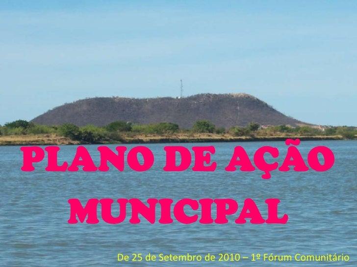 PLANO DE AÇÃO  MUNICIPAL   De 25 de Setembro de 2010 – 1º Fórum Comunitário