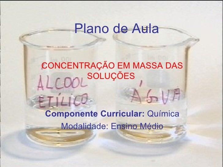 Plano de Aula CONCENTRAÇÃO EM MASSA DAS SOLUÇÕES   Componente Curricular:  Química Modalidade: Ensino Médio