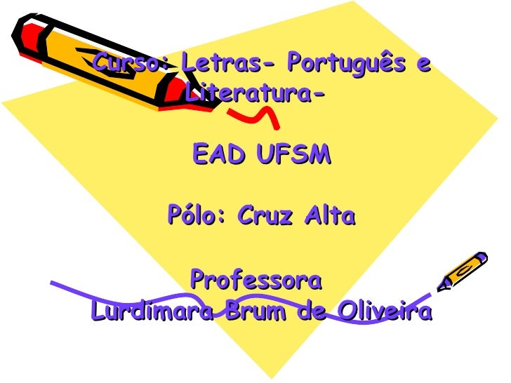 Curso: Letras- Português e       Literatura-       EAD UFSM     Pólo: Cruz Alta       ProfessoraLurdimara Brum de Oliveira