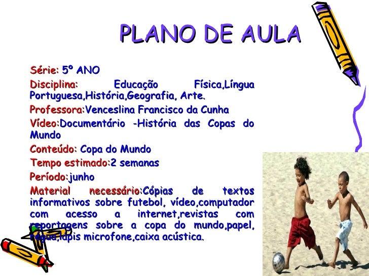 PLANO DE AULA Série:   5º ANO Disciplina:   Educação Física,Língua Portuguesa,História,Geografia, Arte. Professora: Vences...