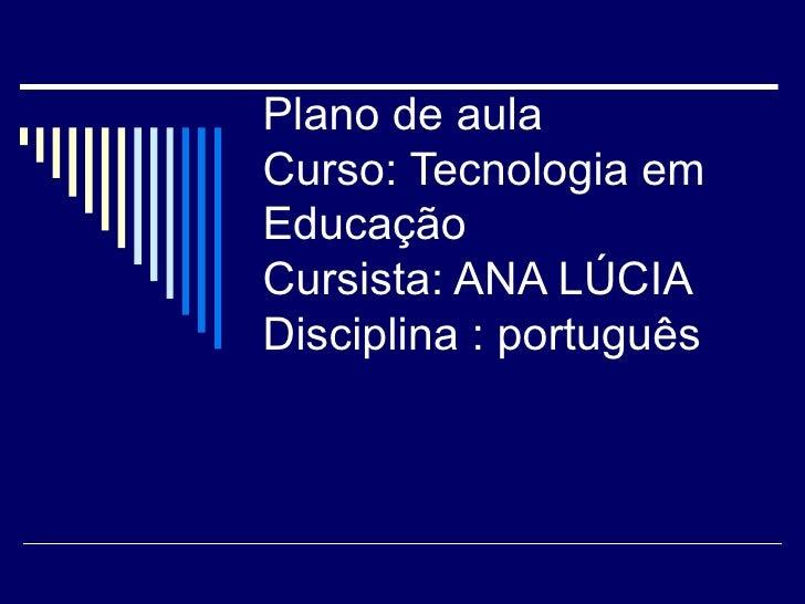 Plano de aula  Curso: Tecnologia em Educação Cursista: ANA LÚCIA Disciplina : português