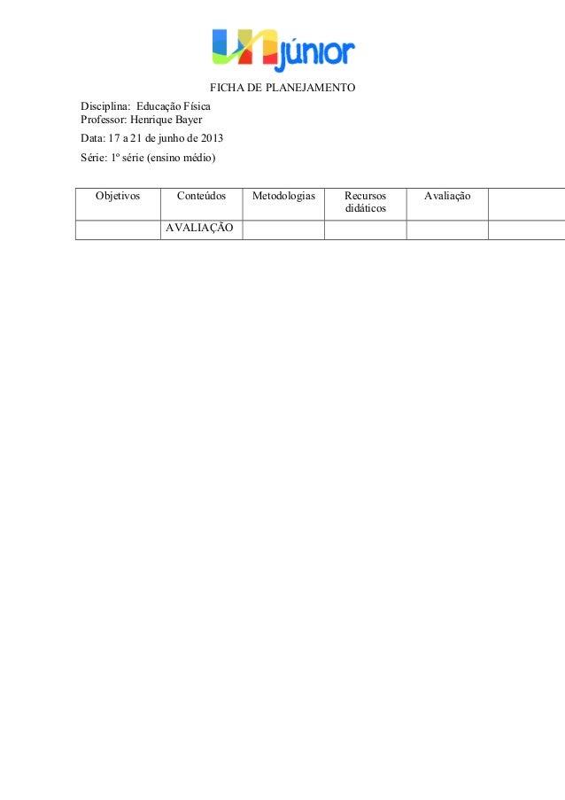 FICHA DE PLANEJAMENTO Disciplina: Educação Física Professor: Henrique Bayer Data: 17 a 21 de junho de 2013 Série: 1º série...