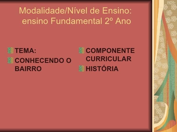 Modalidade/Nível de Ensino:  ensino Fundamental 2º Ano <ul><li>TEMA:  </li></ul><ul><li>CONHECENDO O BAIRRO </li></ul><ul>...