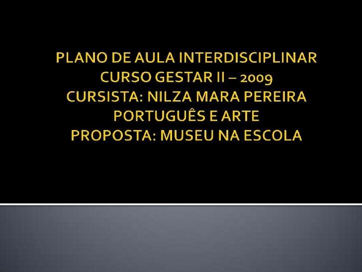 PLANO DE AULA INTERDISCIPLINARCURSO GESTAR II – 2009CURSISTA: NILZA MARA PEREIRAPORTUGUÊS E ARTEPROPOSTA: MUSEU NA ESCOLA<...