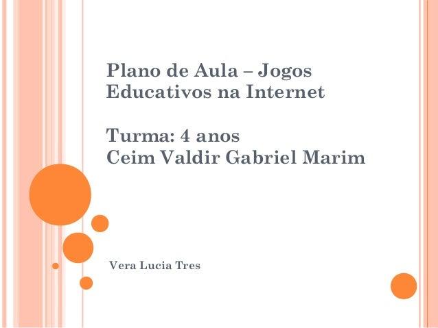 Plano de Aula – Jogos Educativos na Internet Turma: 4 anos Ceim Valdir Gabriel Marim  Vera Lucia Tres
